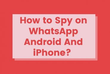 How to Spy on WhatsApp Android And iPhone?